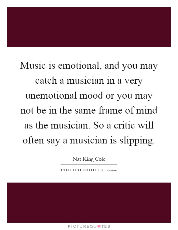 Music is emotional, and you may catch a musician in a very unemotional mood or you may not be in the same frame of mind as the musician. So a critic will often say a musician is slipping Picture Quote #1