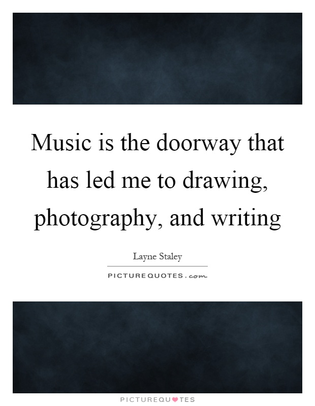 Music is the doorway that has led me to drawing, photography, and writing Picture Quote #1