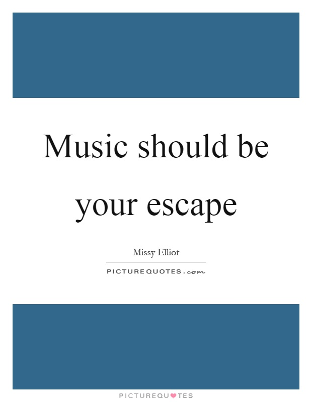Music should be your escape Picture Quote #1