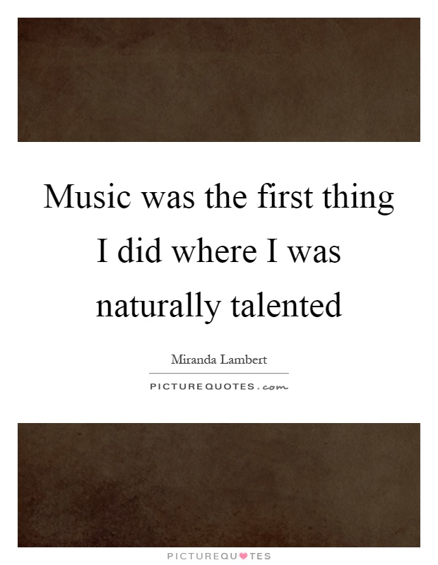 Music was the first thing I did where I was naturally talented Picture Quote #1
