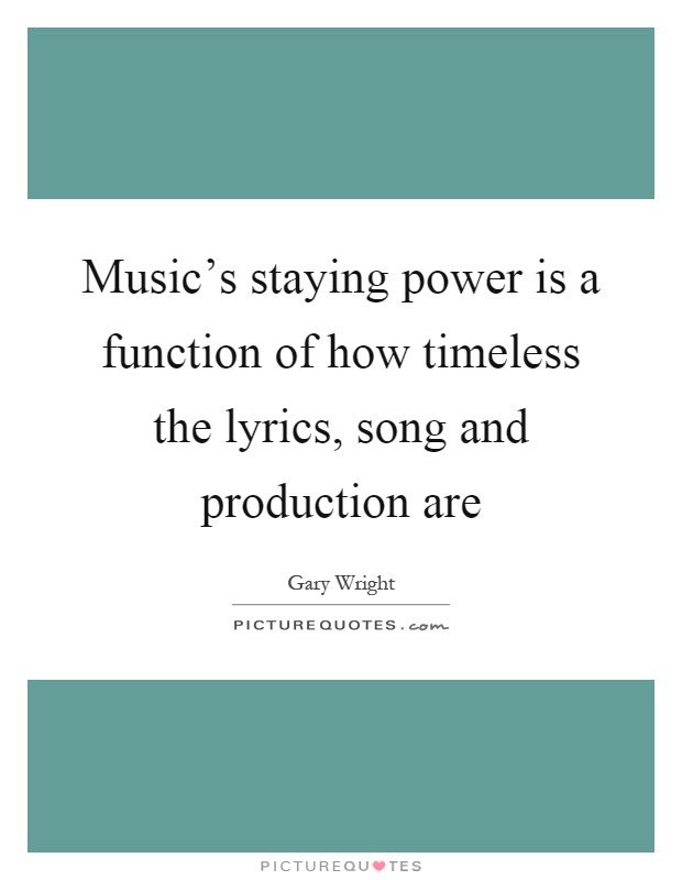 Music's staying power is a function of how timeless the lyrics, song and production are Picture Quote #1