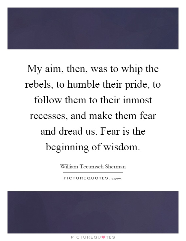 My aim, then, was to whip the rebels, to humble their pride, to follow them to their inmost recesses, and make them fear and dread us. Fear is the beginning of wisdom Picture Quote #1