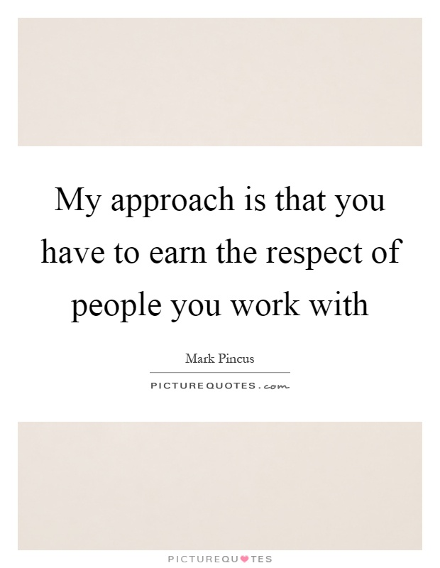 My approach is that you have to earn the respect of people you work with Picture Quote #1