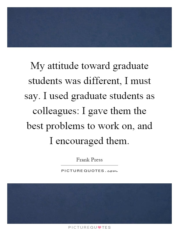 My attitude toward graduate students was different, I must say. I used graduate students as colleagues: I gave them the best problems to work on, and I encouraged them Picture Quote #1