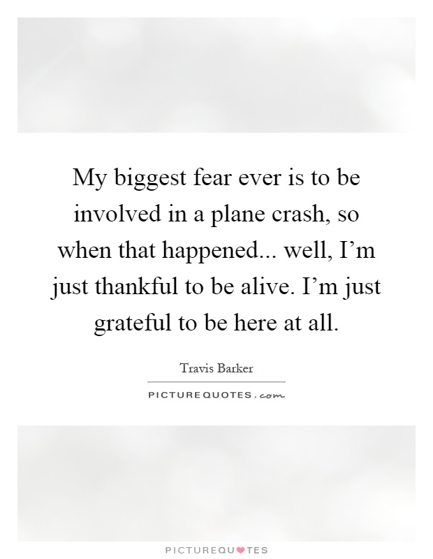 My biggest fear ever is to be involved in a plane crash, so when that happened... well, I'm just thankful to be alive. I'm just grateful to be here at all Picture Quote #1