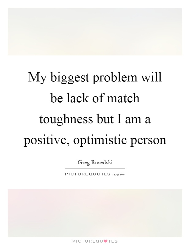 My biggest problem will be lack of match toughness but I am a positive, optimistic person Picture Quote #1