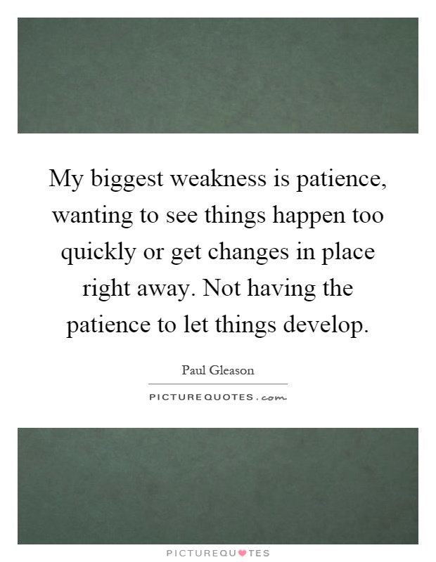 My biggest weakness is patience, wanting to see things happen too quickly or get changes in place right away. Not having the patience to let things develop Picture Quote #1