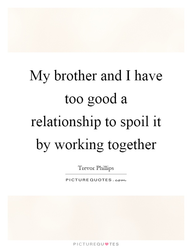 My brother and I have too good a relationship to spoil it by working together Picture Quote #1