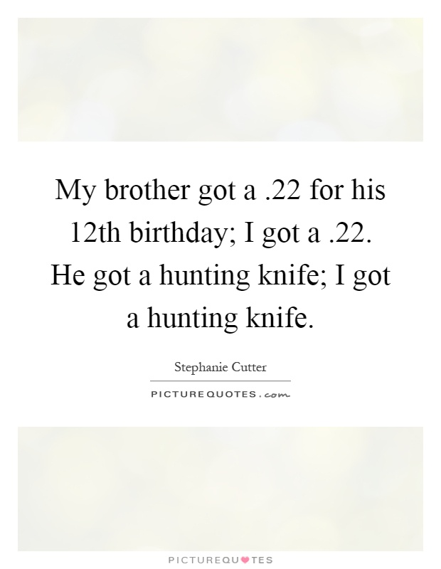 My brother got a.22 for his 12th birthday; I got a.22. He got a hunting knife; I got a hunting knife Picture Quote #1
