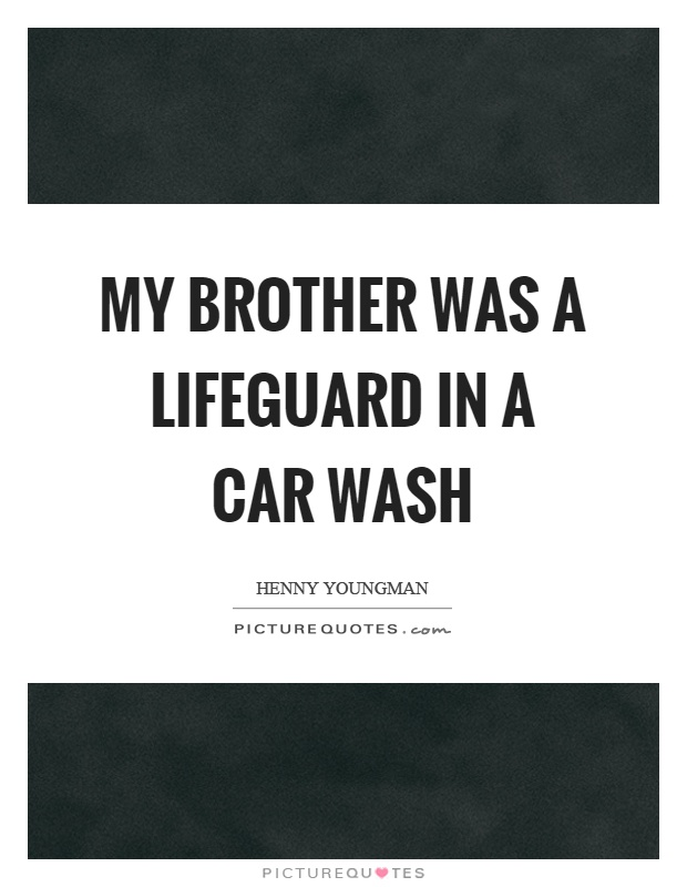 My Brother Was A Lifeguard In A Car Wash Picture Quotes