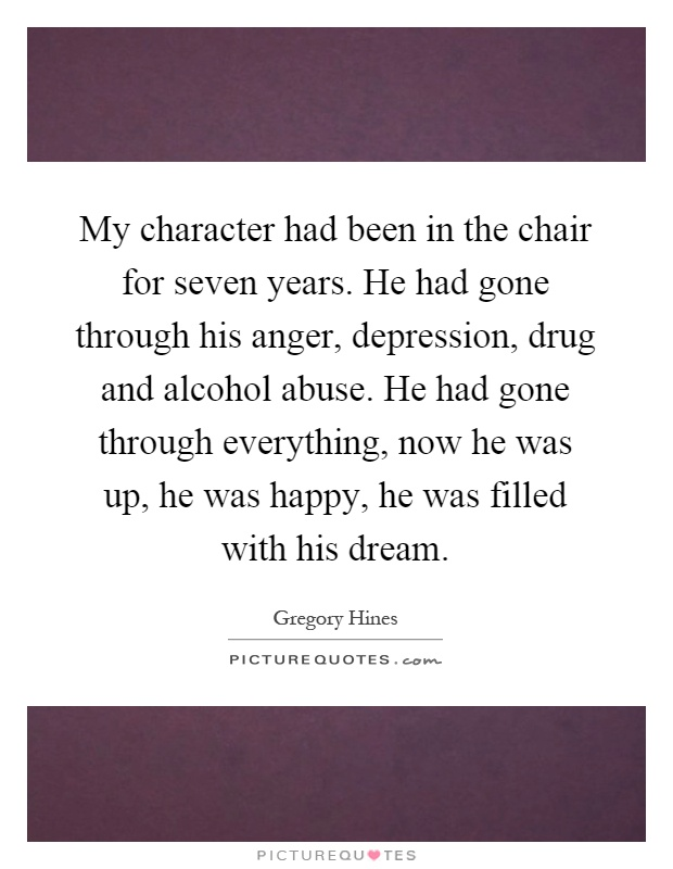 My character had been in the chair for seven years. He had gone through his anger, depression, drug and alcohol abuse. He had gone through everything, now he was up, he was happy, he was filled with his dream Picture Quote #1