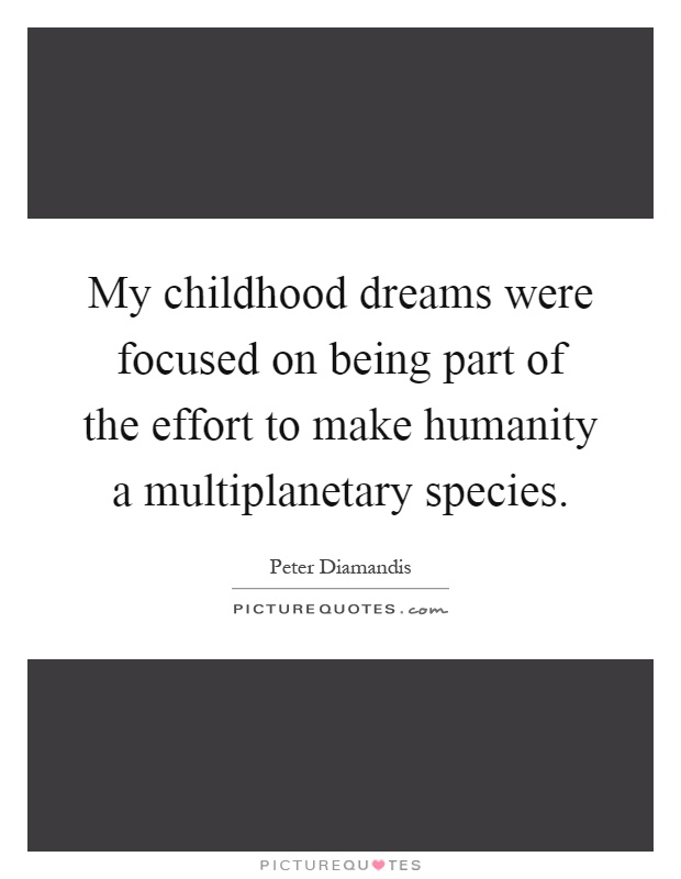 My childhood dreams were focused on being part of the effort to make humanity a multiplanetary species Picture Quote #1