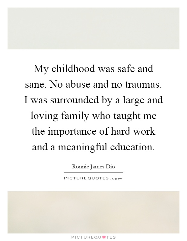 My childhood was safe and sane. No abuse and no traumas. I was surrounded by a large and loving family who taught me the importance of hard work and a meaningful education Picture Quote #1