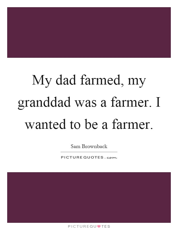 My dad farmed, my granddad was a farmer. I wanted to be a farmer Picture Quote #1