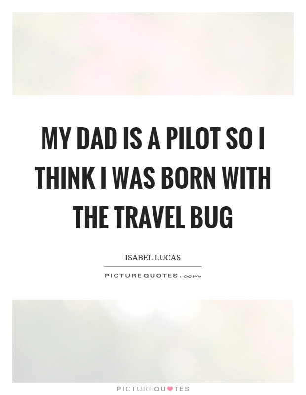 My dad is a pilot so I think I was born with the travel bug Picture Quote #1