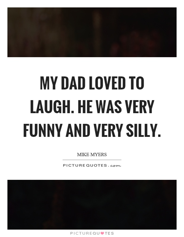 My dad loved to laugh. He was very funny and very silly Picture Quote #1