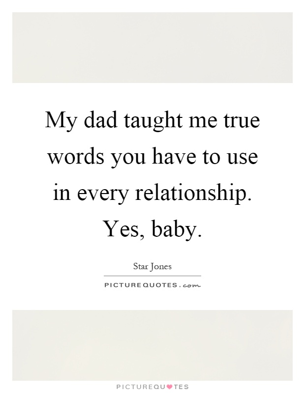 My dad taught me true words you have to use in every relationship. Yes, baby Picture Quote #1