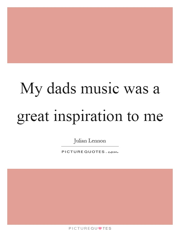 My dads music was a great inspiration to me Picture Quote #1