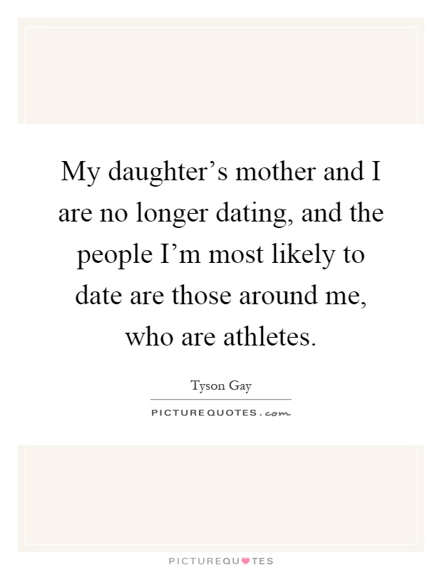 My daughter's mother and I are no longer dating, and the people I'm most likely to date are those around me, who are athletes Picture Quote #1