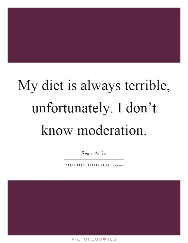 My diet is always terrible, unfortunately. I don't know moderation Picture Quote #1