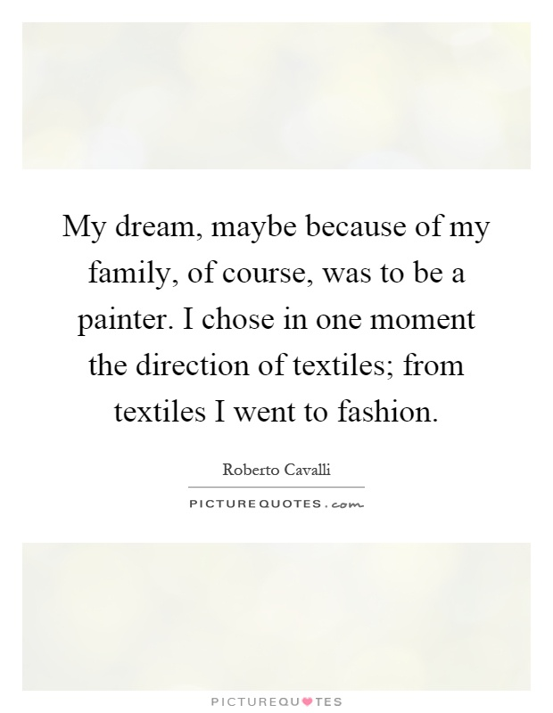 My dream, maybe because of my family, of course, was to be a painter. I chose in one moment the direction of textiles; from textiles I went to fashion Picture Quote #1