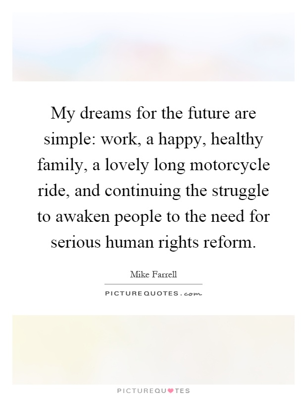 My dreams for the future are simple: work, a happy, healthy family, a lovely long motorcycle ride, and continuing the struggle to awaken people to the need for serious human rights reform Picture Quote #1