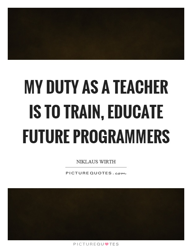 My duty as a teacher is to train, educate future programmers Picture Quote #1