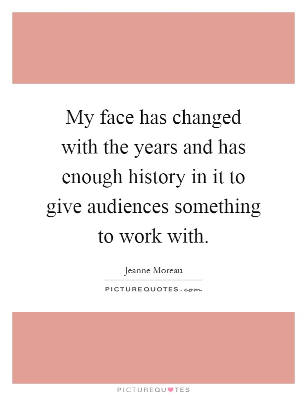 My face has changed with the years and has enough history in it to give audiences something to work with Picture Quote #1