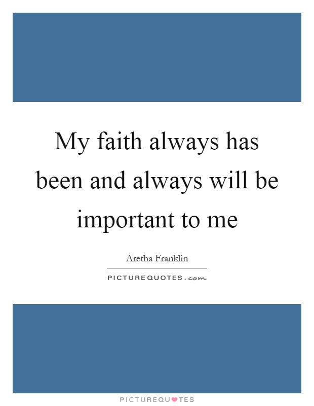 My faith always has been and always will be important to me Picture Quote #1