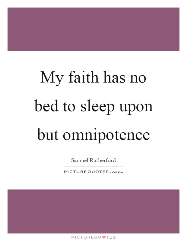 My faith has no bed to sleep upon but omnipotence Picture Quote #1