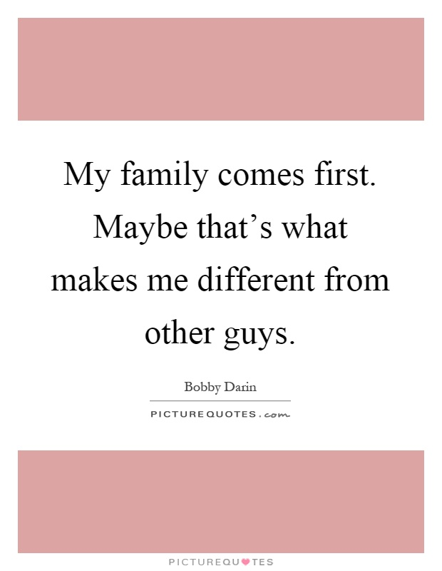 My family comes first. Maybe that's what makes me different from other guys Picture Quote #1
