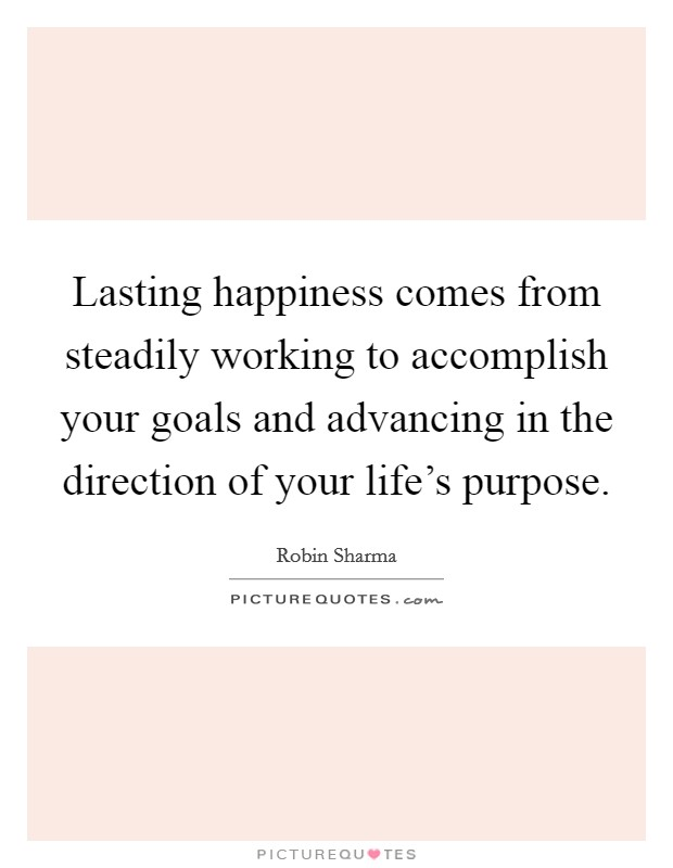 Lasting happiness comes from steadily working to accomplish your goals and advancing in the direction of your life's purpose Picture Quote #1