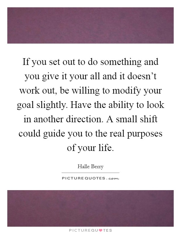 If you set out to do something and you give it your all and it doesn't work out, be willing to modify your goal slightly. Have the ability to look in another direction. A small shift could guide you to the real purposes of your life Picture Quote #1