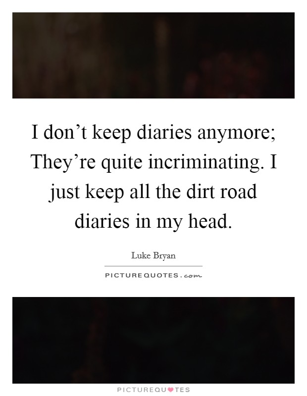 I don't keep diaries anymore; They're quite incriminating. I just keep all the dirt road diaries in my head Picture Quote #1