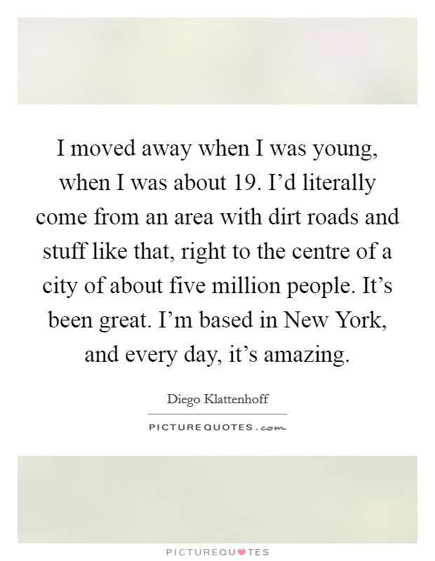 I moved away when I was young, when I was about 19. I'd literally come from an area with dirt roads and stuff like that, right to the centre of a city of about five million people. It's been great. I'm based in New York, and every day, it's amazing Picture Quote #1