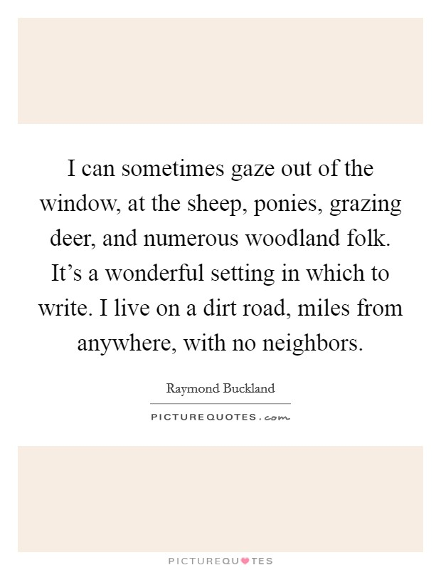 I can sometimes gaze out of the window, at the sheep, ponies, grazing deer, and numerous woodland folk. It's a wonderful setting in which to write. I live on a dirt road, miles from anywhere, with no neighbors Picture Quote #1