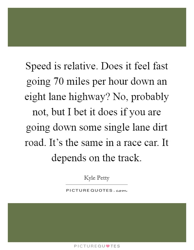 Speed is relative. Does it feel fast going 70 miles per hour down an eight lane highway? No, probably not, but I bet it does if you are going down some single lane dirt road. It's the same in a race car. It depends on the track Picture Quote #1