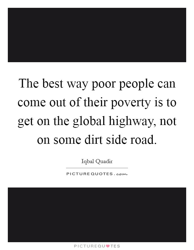 The best way poor people can come out of their poverty is to get on the global highway, not on some dirt side road Picture Quote #1