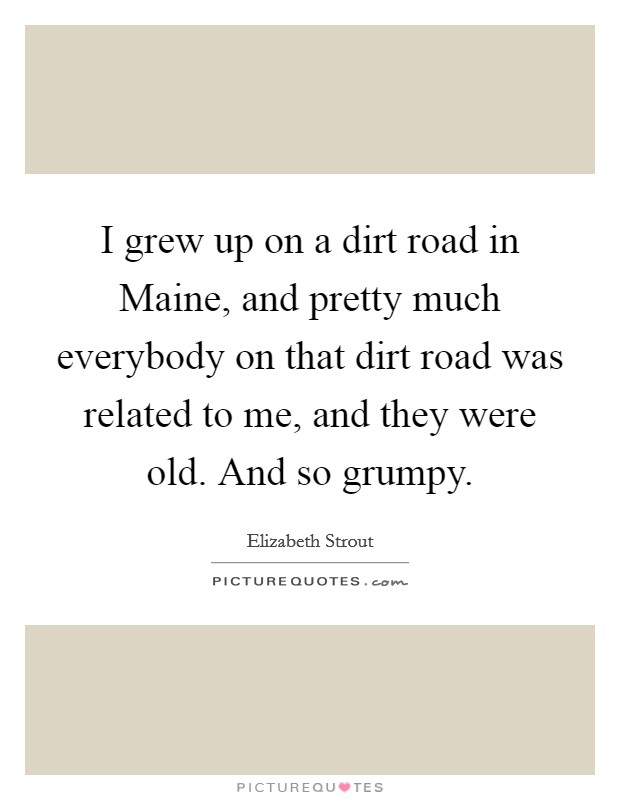 I grew up on a dirt road in Maine, and pretty much everybody on that dirt road was related to me, and they were old. And so grumpy Picture Quote #1