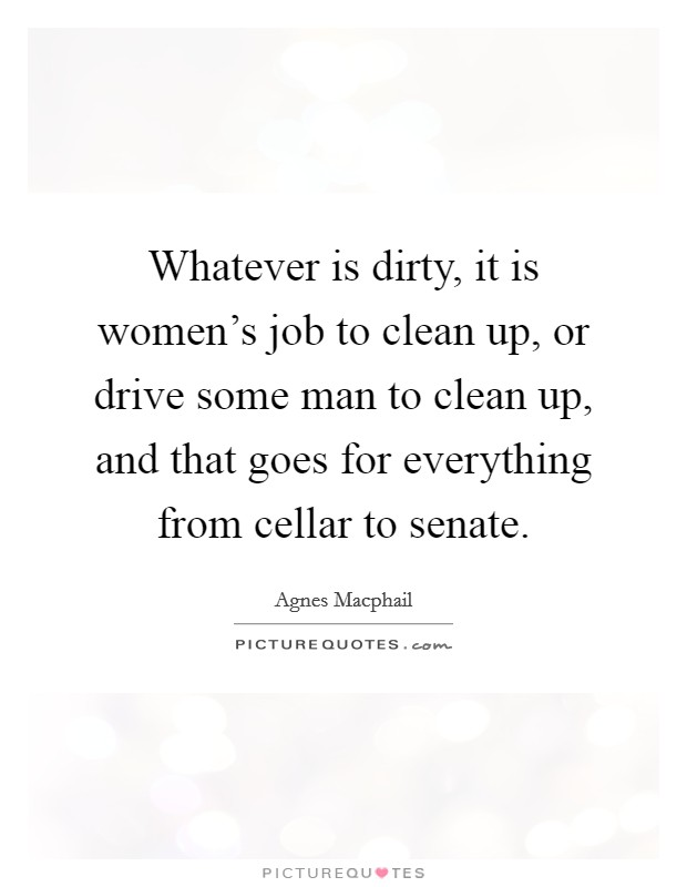 Whatever is dirty, it is women's job to clean up, or drive some man to clean up, and that goes for everything from cellar to senate Picture Quote #1