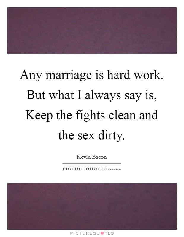 Any marriage is hard work. But what I always say is, Keep the fights clean and the sex dirty Picture Quote #1