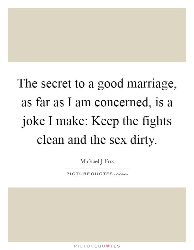 The secret to a good marriage, as far as I am concerned, is a joke I make: Keep the fights clean and the sex dirty Picture Quote #1