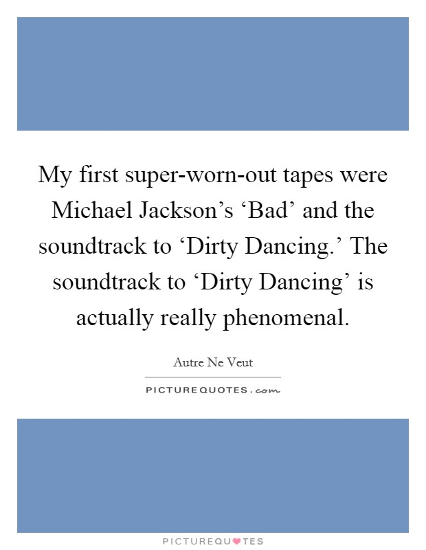 My first super-worn-out tapes were Michael Jackson's 'Bad' and the soundtrack to 'Dirty Dancing.' The soundtrack to 'Dirty Dancing' is actually really phenomenal Picture Quote #1