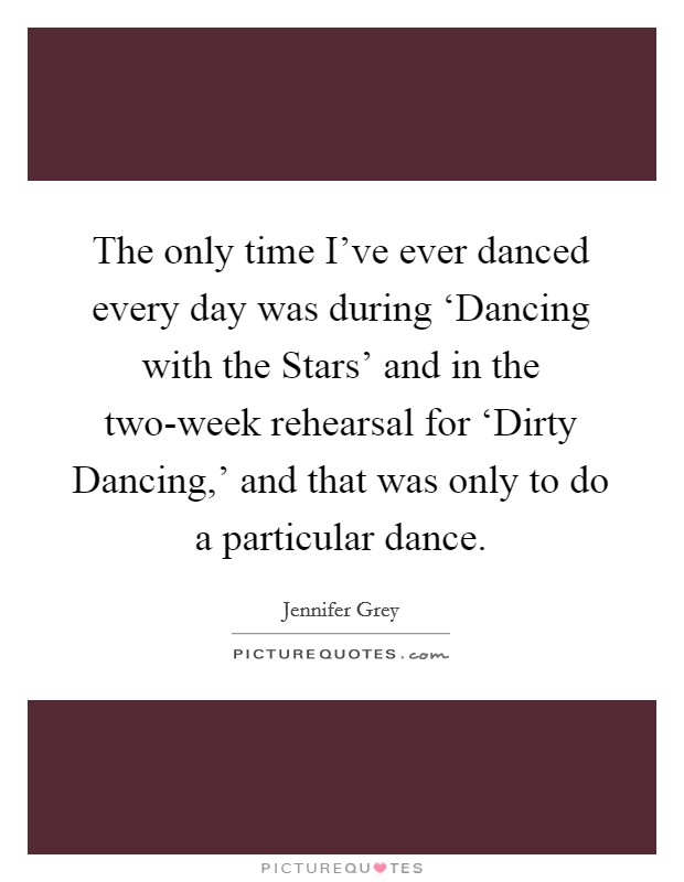 The only time I've ever danced every day was during 'Dancing with the Stars' and in the two-week rehearsal for 'Dirty Dancing,' and that was only to do a particular dance Picture Quote #1