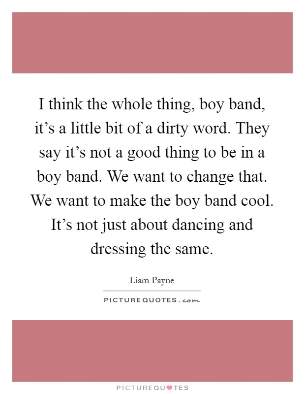 I think the whole thing, boy band, it's a little bit of a dirty word. They say it's not a good thing to be in a boy band. We want to change that. We want to make the boy band cool. It's not just about dancing and dressing the same Picture Quote #1