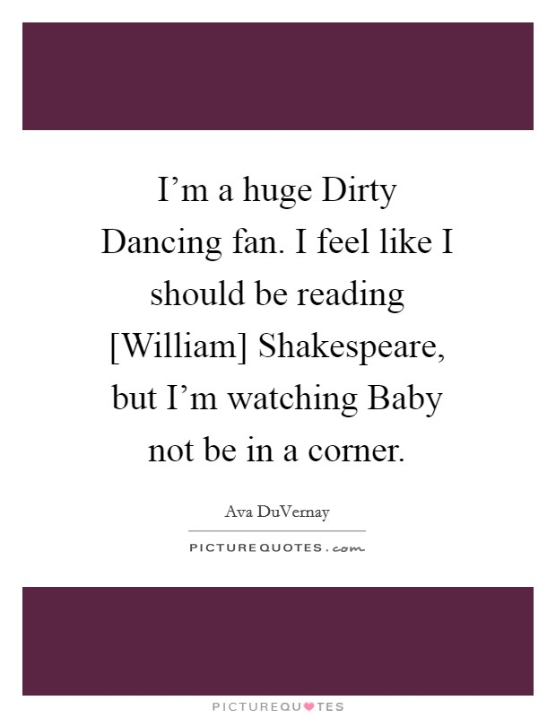 I'm a huge Dirty Dancing fan. I feel like I should be reading [William] Shakespeare, but I'm watching Baby not be in a corner Picture Quote #1