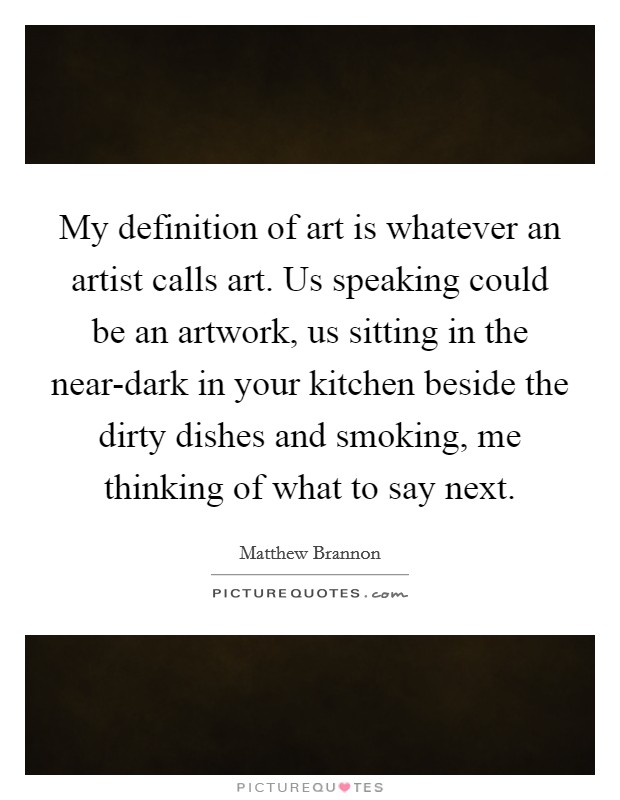 My definition of art is whatever an artist calls art. Us speaking could be an artwork, us sitting in the near-dark in your kitchen beside the dirty dishes and smoking, me thinking of what to say next Picture Quote #1