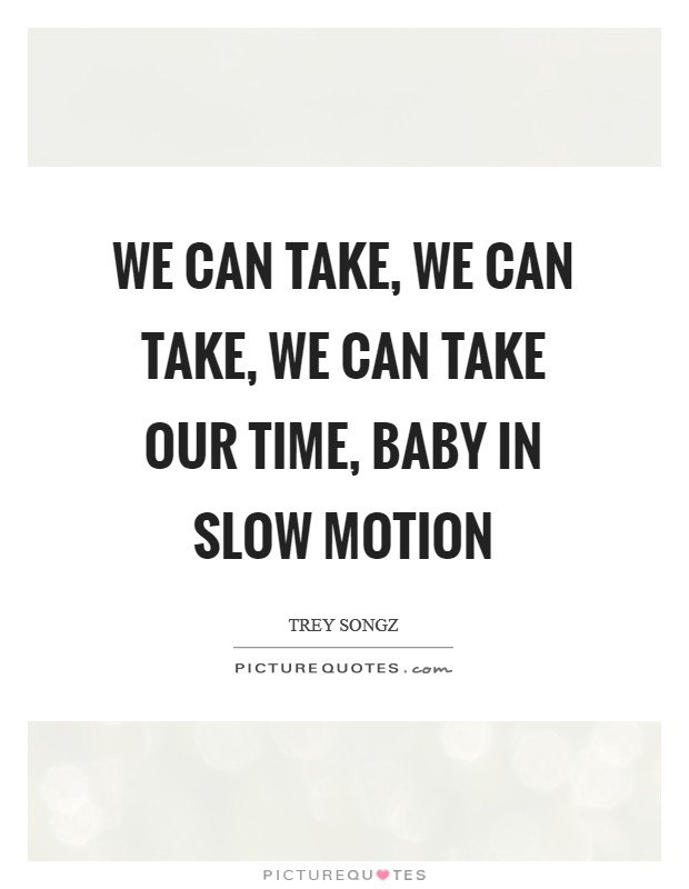 We can take, we can take, we can take our time, baby In slow motion Picture Quote #1