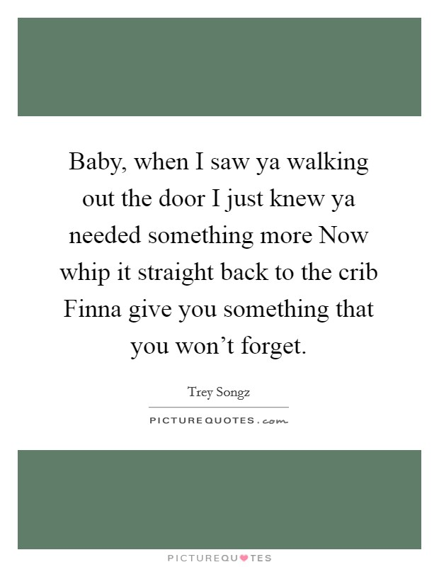 Baby, when I saw ya walking out the door I just knew ya needed something more Now whip it straight back to the crib Finna give you something that you won't forget Picture Quote #1
