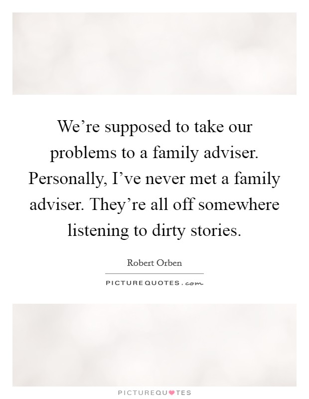 We're supposed to take our problems to a family adviser. Personally, I've never met a family adviser. They're all off somewhere listening to dirty stories Picture Quote #1
